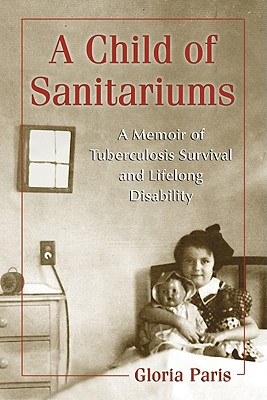 A Child of Sanitariums: A Memoir of Tuberculosis Survival and Lifelong Disability - Paris, Gloria