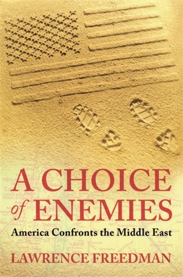 A Choice Of Enemies: America Confronts The Middle East - Freedman, Lawrence