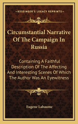 A circumstantial narrative of the campaign in Russia ... containing a faithful description of the affecting and interesting scenes of which the author was an eye-witness - Labaume, Eug?ne