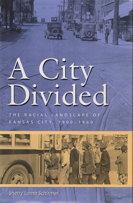 A City Divided: The Racial Landscape of Kansas City, 1900-1960 - Schirmer, Sherry Lamb