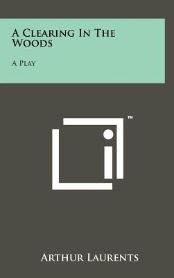 A Clearing in the Woods: A Play - Laurents, Arthur