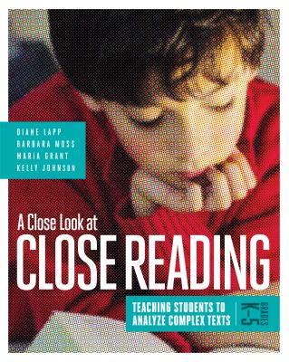 A Close Look at Close Reading: Teaching Students to Analyze Complex Texts, Grades K-5 - Lapp, Diane, Edd, and Moss, Barbara, PhD, and Grant, Maria
