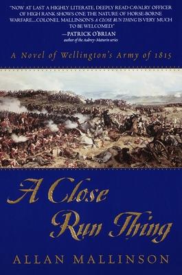 A Close Run Thing: A Novel of Wellington's Army of 1815 - Mallinson, Allan