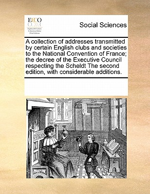A Collection of Addresses Transmitted by Certain English Clubs and Societies to the National Convention of France; The Decree of the Executive Council Respecting the Scheldt the Second Edition, with Considerable Additions. - Multiple Contributors
