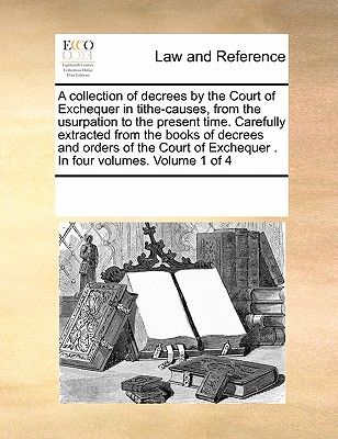 A Collection of Decrees by the Court of Exchequer in Tithe-Causes, from the Usurpation to the Present Time. Carefully Extracted from the Books of Decrees and Orders of the Court of Exchequer . in Four Volumes. Volume 3 of 4 - Multiple Contributors