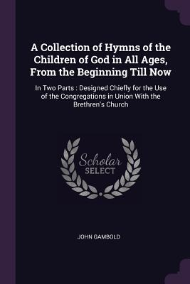 A Collection of Hymns of the Children of God in All Ages, from the Beginning Till Now: In Two Parts: Designed Chiefly for the Use of the Congregations in Union with the Brethren's Church - Gambold, John