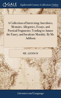 A Collection of Interesting Anecdotes, Memoirs, Allegories, Essays, and Poetical Fragments; Tending to Amuse the Fancy, and Inculcate Morality. by Mr. Addison - Addison, MR