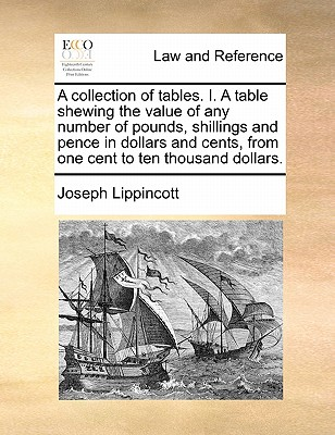A Collection of Tables. I. a Table Shewing the Value of Any Number of Pounds, Shillings and Pence in Dollars and Cents, from One Cent to Ten Thousand Dollars. - Lippincott, Joseph
