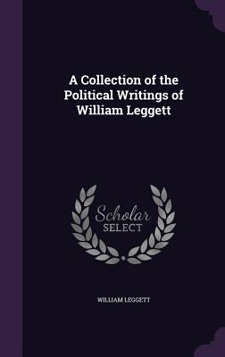 A Collection of the Political Writings of William Leggett - Leggett, William