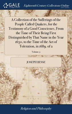 A Collection of the Sufferings of the People Called Quakers, for the Testimony of a Good Conscience, from the Time of Their Being First Distinguished by That Name in the Year 1650, to the Time of the Act of Toleration, in 1689. of 2; Volume 2 - Besse, Joseph