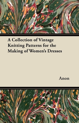 A Collection of Vintage Knitting Patterns for the Making of Women's Dresses - Anon