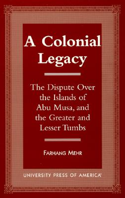 A Colonial Legacy: The Dispute Over the Islands of Abu Musa, and the Greater and Lesser Tumbs - Mehr, Farhang