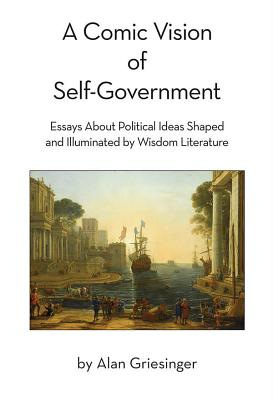 A Comic Vision of Self-Government: Essays about Political Ideas Shaped and Illuminated by Wisdom Literature - Griesinger, Alan