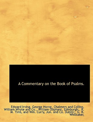 A Commentary on the Book of Psalms. - Irving, Edward, and Horne, George, and Chalmers and Collins, And Collins (Creator)