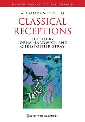 A Companion to Classical Receptions - Hardwick, Lorna (Editor), and Stray, Christopher (Editor)