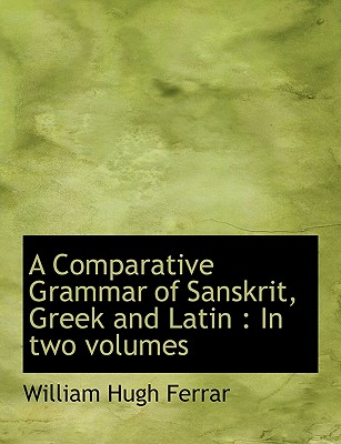 A Comparative Grammar of Sanskrit, Greek and Latin: In Two Volumes - Ferrar, William Hugh