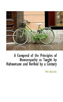 A Compend of the Principles of Homoeopathy as Taught by Hahnemann and Verified by a Century - Boericke, Wm