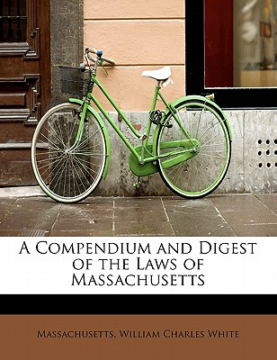 A Compendium and Digest of the Laws of Massachusetts - William Charles White, Massachusetts