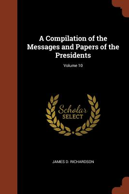 A Compilation of the Messages and Papers of the Presidents; Volume 10 - Richardson, James D