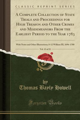 A Complete Collection of State Trials and Proceedings for High Treason and Other Crimes and Misdemeanors from the Earliest Period to the Year 1783, Vol. 13 of 21: With Notes and Other Illustrations; 8-12 William III, 1696-1700 (Classic Reprint) - Howell, Thomas Bayly