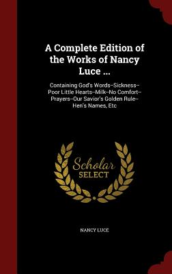 A Complete Edition of the Works of Nancy Luce ...: Containing God's Words--Sickness--Poor Little Hearts--Milk--No Comfort--Prayers--Our Savior's Golden Rule--Hen's Names, Etc - Luce, Nancy