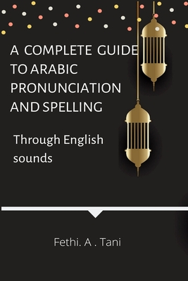 A complete guide to Arabic pronunciation and spelling (Through English sounds) - Tani, Fethi a