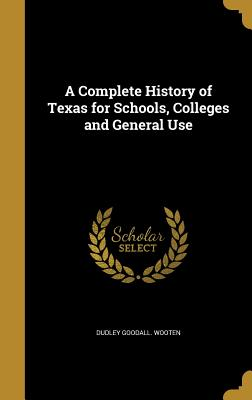 A Complete History of Texas for Schools, Colleges and General Use - Wooten, Dudley Goodall