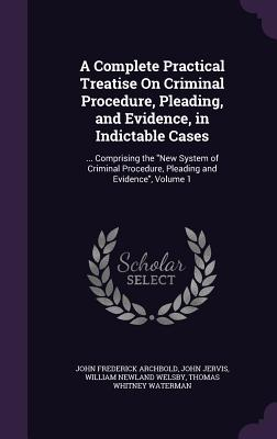 A Complete Practical Treatise on Criminal Procedure, Pleading, and Evidence, in Indictable Cases: ... Comprising the New System of Criminal Procedure, Pleading and Evidence, Volume 1 - Archbold, John Frederick, and Jervis, John, and Welsby, William Newland