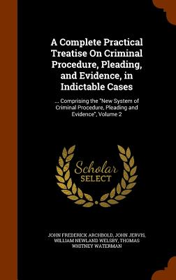 A Complete Practical Treatise on Criminal Procedure, Pleading, and Evidence, in Indictable Cases: ... Comprising the New System of Criminal Procedure, Pleading and Evidence, Volume 2 - Archbold, John Frederick, and Jervis, John, and Welsby, William Newland