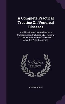 A Complete Practical Treatise on Venereal Diseases: And Their Immediate and Remote Consequences. Including Observations on Certain Affections of the Uterus, Attended with Discharges - Acton, William