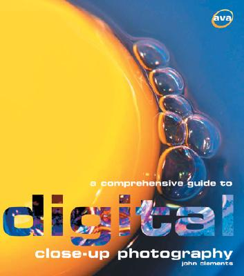 A Comprehensive Guide to Digital Close-Up Photography - Clements, John