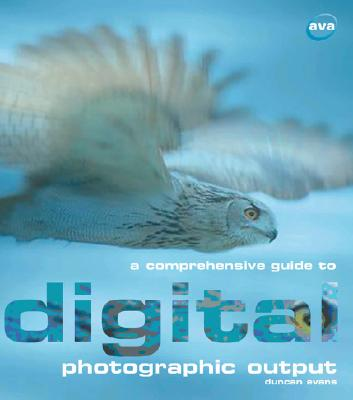 A Comprehensive Guide to Digital Photographic Output - Evans, Duncan