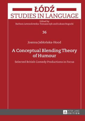 A Conceptual Blending Theory of Humour: Selected British Comedy Productions in Focus - Jablonska-Hood, Joanna