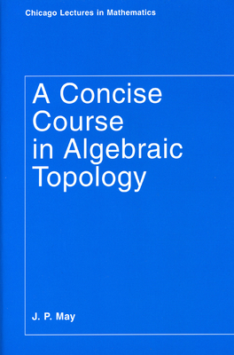 A Concise Course in Algebraic Topology - May, J P