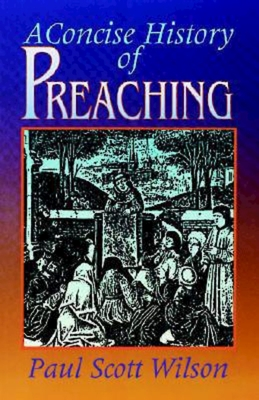 A Concise History of Preaching - Wilson, Paul Scott