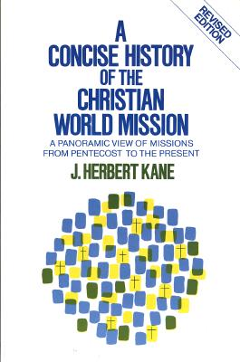 A Concise History of the Christian World Mission: A Panoramic View of Missions from Pentecost to the Present - Kane, Herbert J