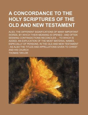 A Concordance to the Holy Scriptures of the Old and New Testament; Also, the Different Significations of Many Important Words, by Which Their Meaning Is Opened and Often Seeming Contradictions Reconciles to Which Is Added, an Explication of the Most Mat - Taylor, Thomas