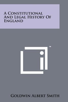 A Constitutional and Legal History of England - Smith, Goldwin Albert