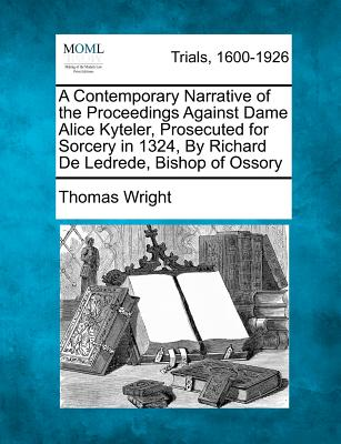 A Contemporary Narrative of the Proceedings Against Dame Alice Kyteler, Prosecuted for Sorcery in 1324, by Richard de Ledrede, Bishop of Ossory - Wright, Thomas