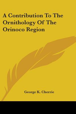 A Contribution to the Ornithology of the Orinoco Region - Cherrie, George K