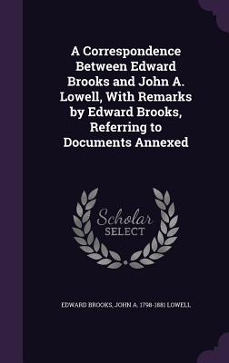 A Correspondence Between Edward Brooks and John A. Lowell, with Remarks by Edward Brooks, Referring to Documents Annexed - Brooks, Edward, and Lowell, John a 1798-1881