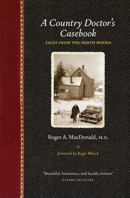 A Country Doctor's Casebook: Tales from the North Woods - MacDonald M D, Roger A, and Welsch, Roger (Foreword by)