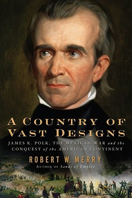 A Country of Vast Designs: James K. Polk, the Mexican War and the Conquest of the American Continent - Merry, Robert W