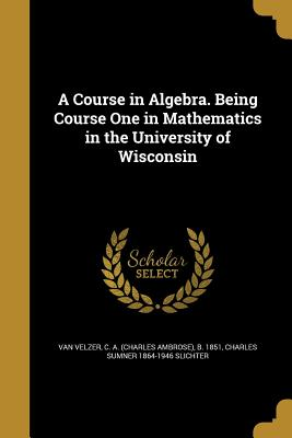 A Course in Algebra. Being Course One in Mathematics in the University of Wisconsin - Van Velzer, C a (Charles Ambrose) B (Creator), and Slichter, Charles Sumner 1864-1946