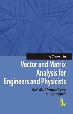 A Course in Vector and Matrix Analysis for Engineers and Physicists - Mukhopadhyay, A. K., and Sengupta, S.