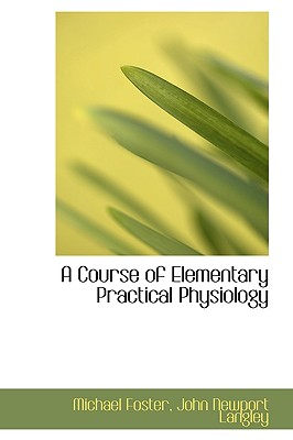 A Course of Elementary Practical Physiology - Foster, John Newport Langley Michael