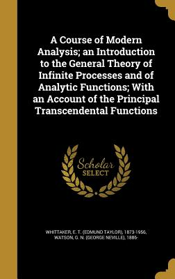 A Course of Modern Analysis; An Introduction to the General Theory of Infinite Processes and of Analytic Functions; With an Account of the Principal Transcendental Functions - Whittaker, E T (Edmund Taylor) 1873-1 (Creator), and Watson, G N (George Neville) 1886- (Creator)