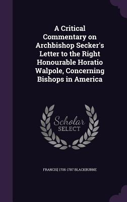 A Critical Commentary on Archbishop Secker's Letter to the Right Honourable Horatio Walpole, Concerning Bishops in America - Blackburne, Francis] 1705-1787