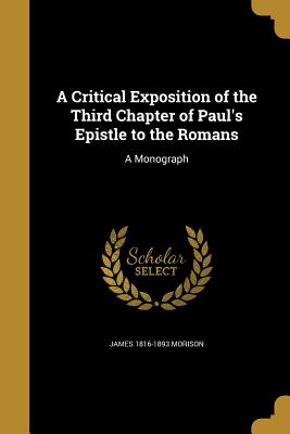 A Critical Exposition of the Third Chapter of Paul's Epistle to the Romans: A Monograph - Morison, James 1816-1893