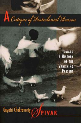 A Critique of Postcolonial Reason: Toward a History of the Vanishing Present - Spivak, Gayatri Chakravorty